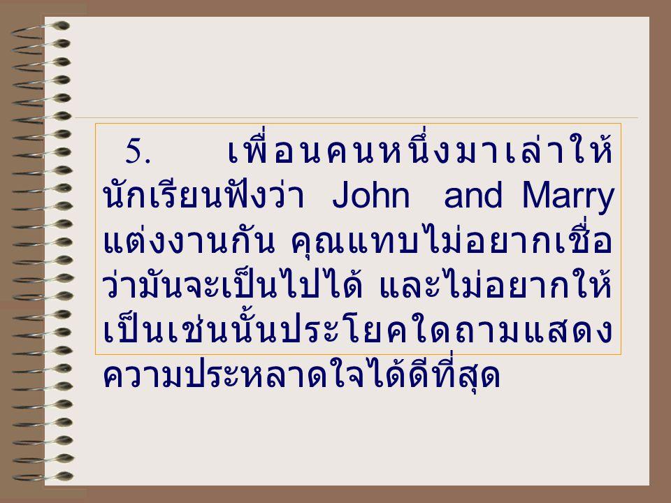 5. เพื่อนคนหนึ่งมาเล่าให้ นักเรียนฟังว่า John and Marry แต่งงานกัน คุณแทบไม่อยากเชื่อ ว่ามันจะเป็นไปได้ และไม่อยากให้ เป็นเช่นนั้นประโยคใดถามแสดง ความ