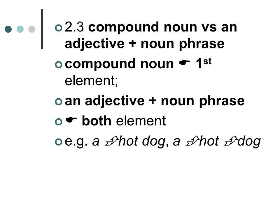 2.3 compound noun vs an adjective + noun phrase compound noun  1 st element; an adjective + noun phrase  both element e.g. a  hot dog, a  hot  do