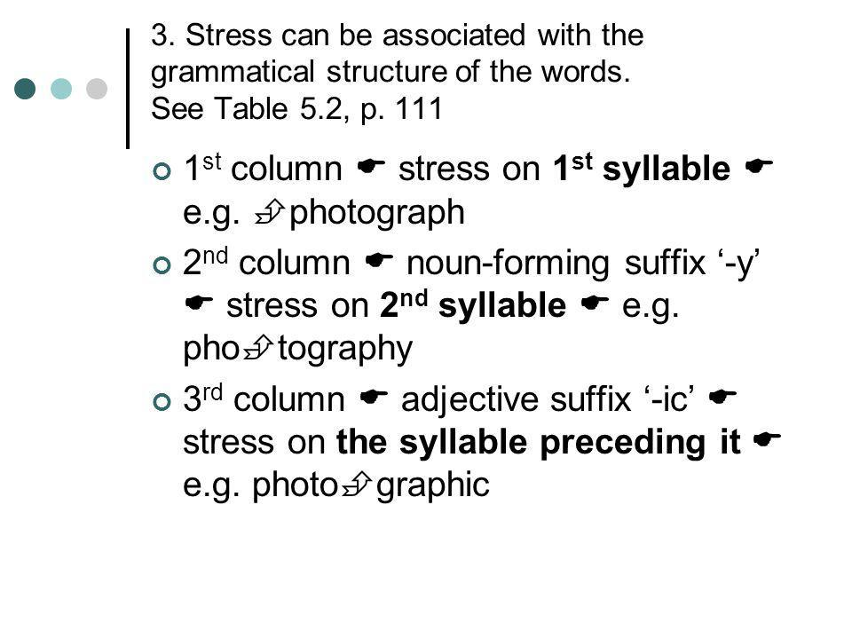3. Stress can be associated with the grammatical structure of the words. See Table 5.2, p. 111 1 st column  stress on 1 st syllable  e.g.  photogra