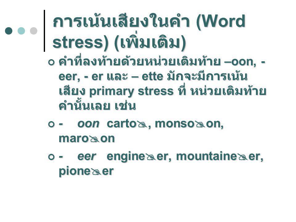 การเน้นเสียงในคำ (Word stress) ( เพิ่มเติม ) คำที่ลงท้ายด้วยหน่วยเติมท้าย –oon, - eer, - er และ – ette มักจะมีการเน้น เสียง primary stress ที่ หน่วยเต