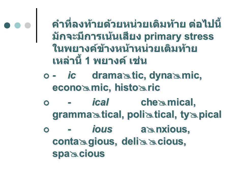 คำที่ลงท้ายด้วยหน่วยเติมท้าย ต่อไปนี้ มักจะมีการเน้นเสียง primary stress ในพยางค์ข้างหน้าหน่วยเติมท้าย เหล่านี้ 1 พยางค์ เช่น คำที่ลงท้ายด้วยหน่วยเติม