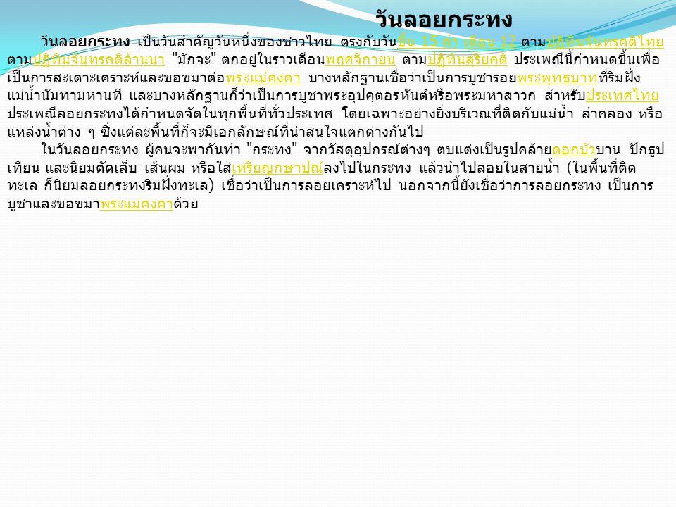 วันลอยกระทง วันลอยกระทง เป็นวันสำคัญวันหนึ่งของชาวไทย ตรงกับวันขึ้น 15 ค่ำ เดือน 12 ตามปฏิทินจันทรคติไทย ตามปฏิทินจันทรคติล้านนา