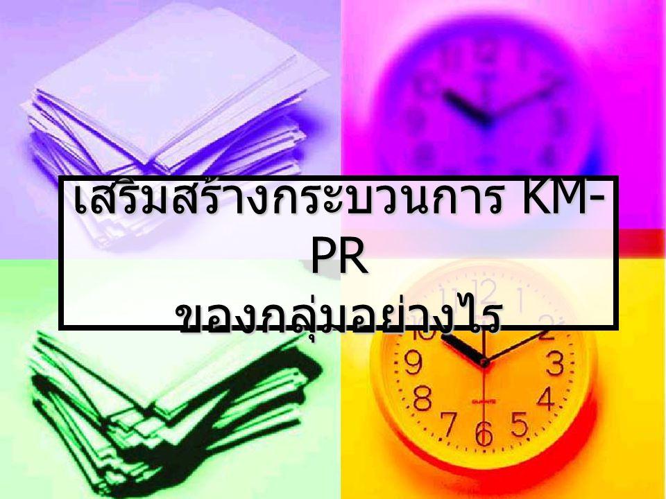 เสริมสร้างกระบวนการ KM- PR ของกลุ่มอย่างไร