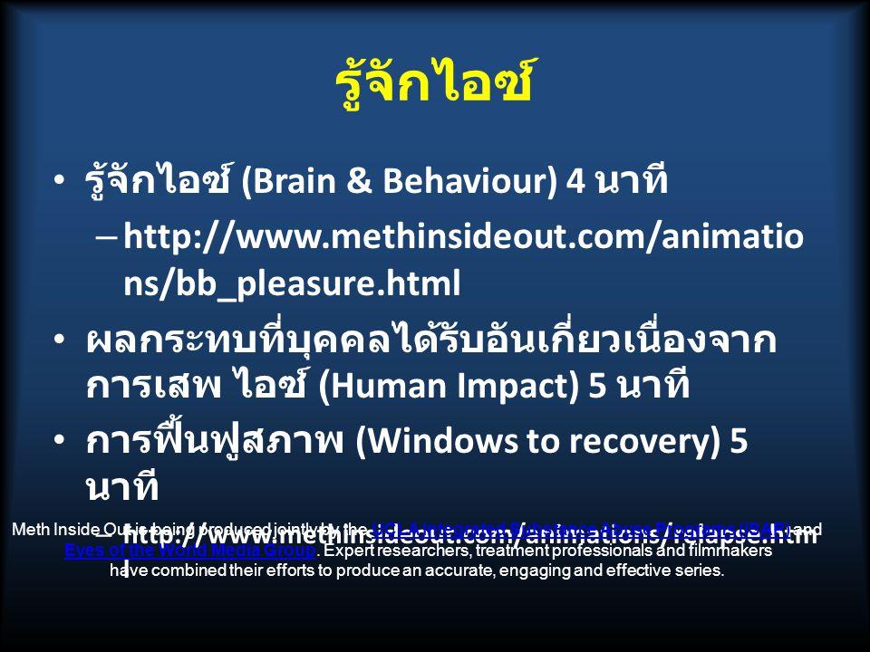 รู้จักไอซ์ รู้จักไอซ์ (Brain & Behaviour) 4 นาที – http://www.methinsideout.com/animatio ns/bb_pleasure.html ผลกระทบที่บุคคลได้รับอันเกี่ยวเนื่องจาก การเสพ ไอซ์ (Human Impact) 5 นาที การฟื้นฟูสภาพ (Windows to recovery) 5 นาที – http://www.methinsideout.com/animations/relapse.htm l Meth Inside Out is being produced jointly by the UCLA Integrated Substance Abuse Programs (ISAP) andUCLA Integrated Substance Abuse Programs (ISAP) Eyes of the World Media Group.