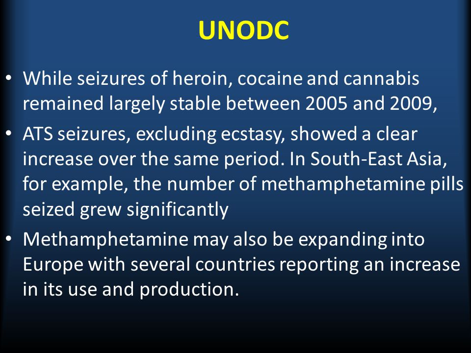 UNODC While seizures of heroin, cocaine and cannabis remained largely stable between 2005 and 2009, ATS seizures, excluding ecstasy, showed a clear in