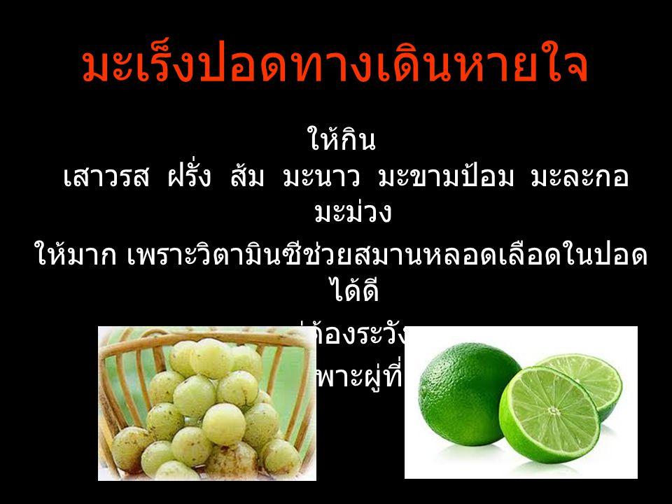 มะเร็งปอดทางเดินหายใจ ให้กิน เสาวรส ฝรั่ง ส้ม มะนาว มะขามป้อม มะละกอ มะม่วง ให้มาก เพราะวิตามินซีช่วยสมานหลอดเลือดในปอด ได้ดี แต่ต้องระวัง วิตามินเอโด