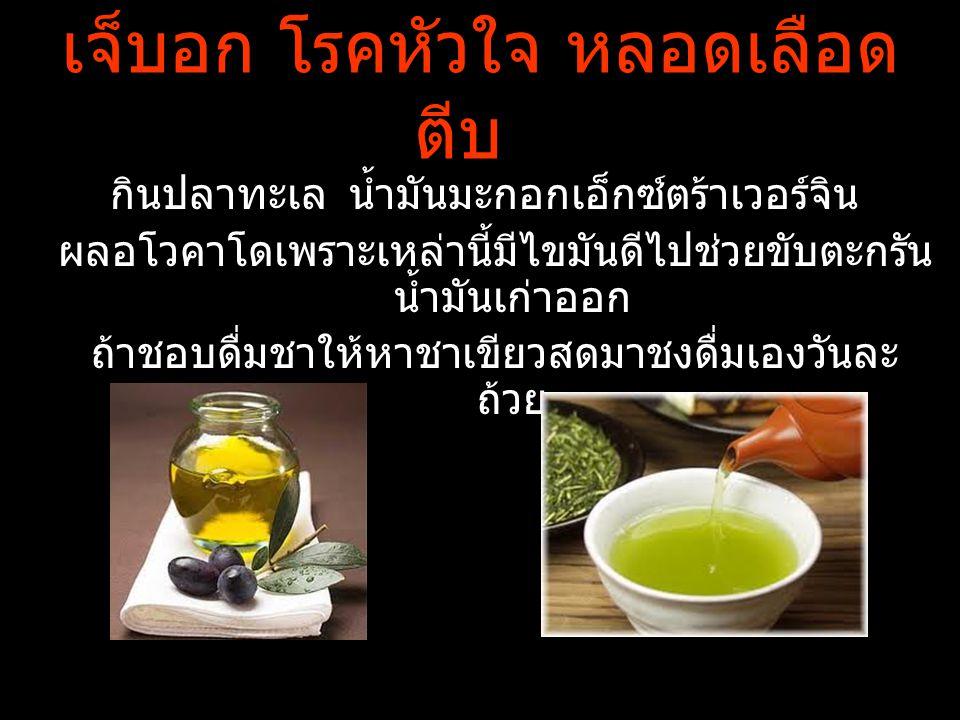 เจ็บอก โรคหัวใจ หลอดเลือด ตีบ กินปลาทะเล น้ำมันมะกอกเอ็กซ์ตร้าเวอร์จิน ผลอโวคาโดเพราะเหล่านี้มีไขมันดีไปช่วยขับตะกรัน น้ำมันเก่าออก ถ้าชอบดื่มชาให้หาช