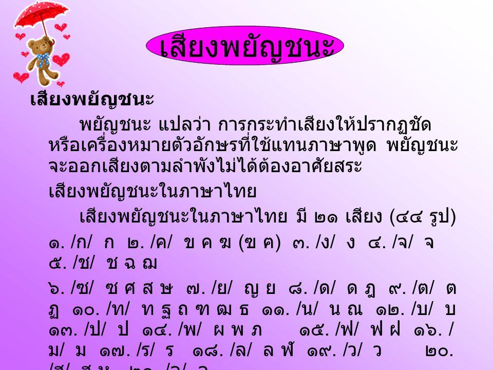เสียงพยัญชนะ พยัญชนะ แปลว่า การกระทำเสียงให้ปรากฏชัด หรือเครื่องหมายตัวอักษรที่ใช้แทนภาษาพูด พยัญชนะ จะออกเสียงตามลำพังไม่ได้ต้องอาศัยสระ เสียงพยัญชนะในภาษาไทย เสียงพยัญชนะในภาษาไทย มี ๒๑ เสียง ( ๔๔ รูป ) ๑.