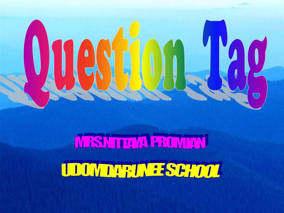Question Tag (Tag Question หรือ Tail Question) คือ คำถามที่ขึ้นต้นด้วย ข้อความบอกเล่าหรือปฏิเสธเสีย ตอนหนึ่งก่อน แล้วตามด้วยกริยา ช่วย และสรรพนาม เป็นรูปคำถามย่อๆ ซึ่งเรียกกันว่า Question Tag อีก ตอนหนึ่ง