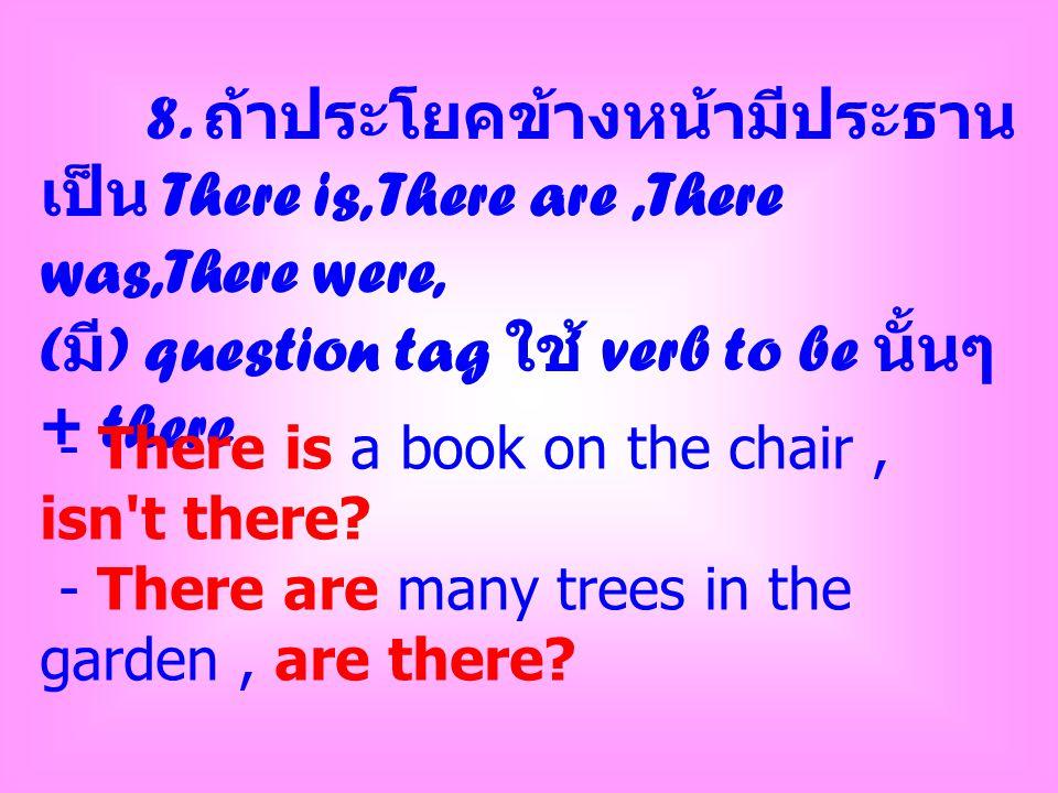 8. ถ้าประโยคข้างหน้ามีประธาน เป็น There is, There are,There was,There were, ( มี ) question tag ใช้ verb to be นั้นๆ + there - There is a book on the
