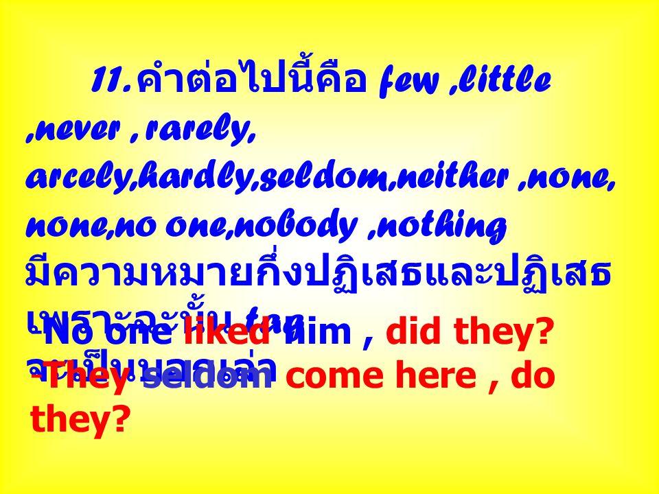 11. คำต่อไปนี้คือ few,little,never, rarely, arcely,hardly,seldom,neither,none, none,no one,nobody,nothing มีความหมายกึ่งปฏิเสธและปฏิเสธ เพราะฉะนั้น ta