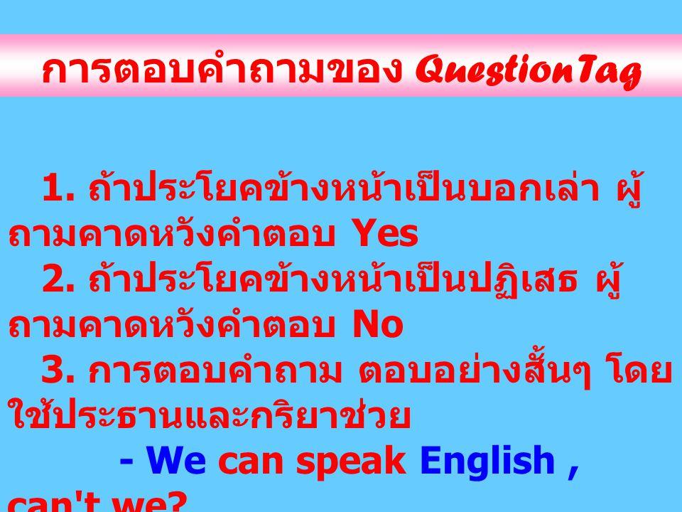 การตอบคำถามของ Question Tag 1. ถ้าประโยคข้างหน้าเป็นบอกเล่า ผู้ ถามคาดหวังคำตอบ Yes 2. ถ้าประโยคข้างหน้าเป็นปฏิเสธ ผู้ ถามคาดหวังคำตอบ No 3. การตอบคำถ