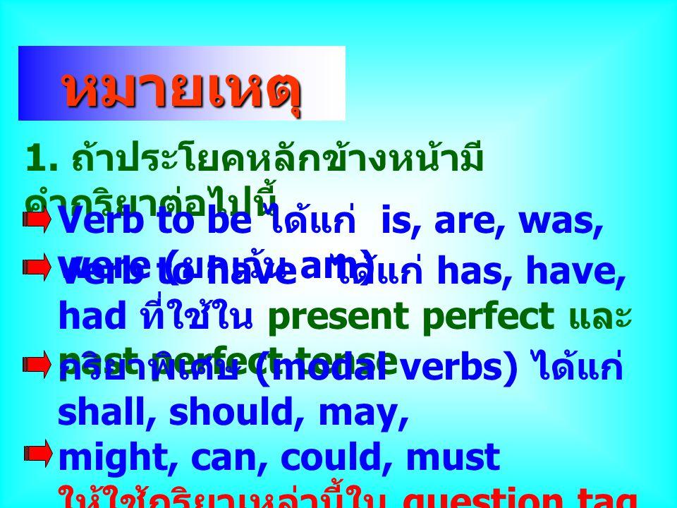 หมายเหตุ 1. ถ้าประโยคหลักข้างหน้ามี คำกริยาต่อไปนี้ Verb to be ได้แก่ is, are, was, were ( ยกเว้น am) Verb to have ได้แก่ has, have, had ที่ใช้ใน pres