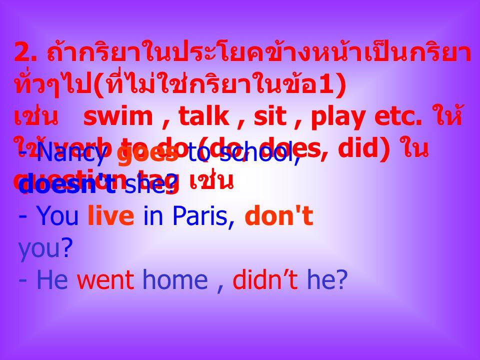 2. ถ้ากริยาในประโยคข้างหน้าเป็นกริยา ทั่วๆไป ( ที่ไม่ใช่กริยาในข้อ 1) เช่น swim, talk, sit, play etc. ให้ ใช้ verb to do (do, does, did) ใน question t