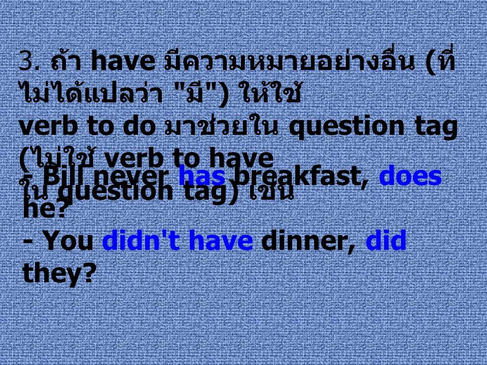 3. ถ้า have มีความหมายอย่างอื่น ( ที่ ไม่ได้แปลว่า