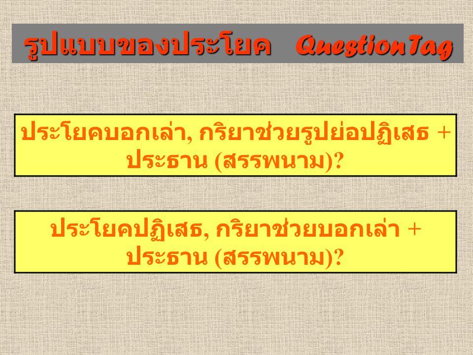 รูปแบบของประโยค Question Tag ประโยคบอกเล่า, กริยาช่วยรูปย่อปฏิเสธ + ประธาน ( สรรพนาม )? ประโยคปฏิเสธ, กริยาช่วยบอกเล่า + ประธาน ( สรรพนาม )?
