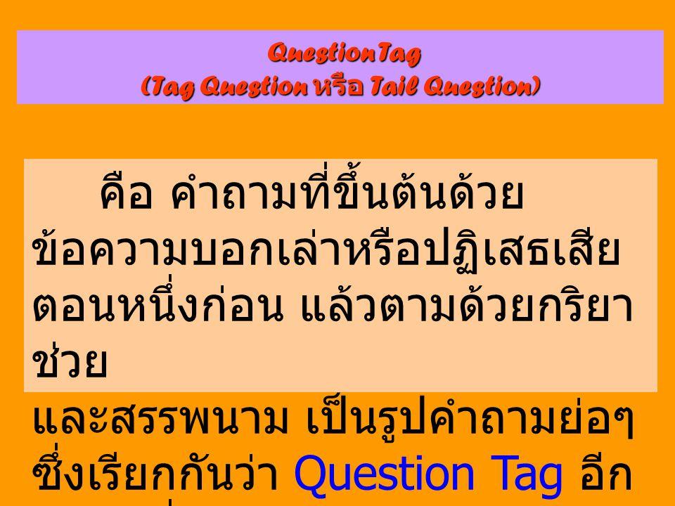 Question Tag (Tag Question หรือ Tail Question) คือ คำถามที่ขึ้นต้นด้วย ข้อความบอกเล่าหรือปฏิเสธเสีย ตอนหนึ่งก่อน แล้วตามด้วยกริยา ช่วย และสรรพนาม เป็น
