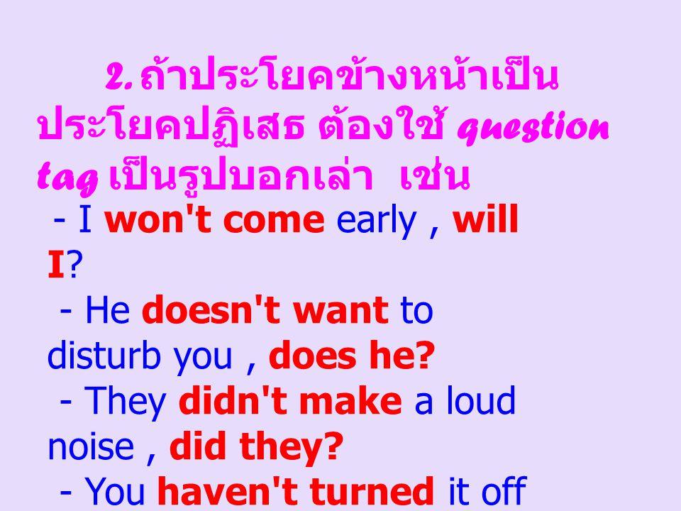 2. ถ้าประโยคข้างหน้าเป็น ประโยคปฏิเสธ ต้องใช้ question tag เป็นรูปบอกเล่า เช่น - I won't come early, will I? - He doesn't want to disturb you, does he