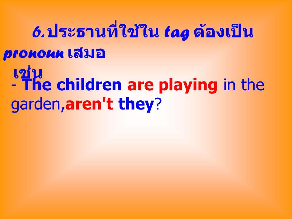 6. ประธานที่ใช้ใน tag ต้องเป็น pronoun เสมอ เช่น - The children are playing in the garden,aren't they?