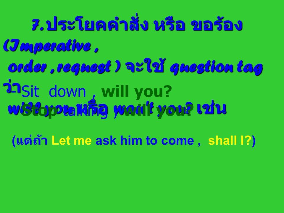7. ประโยคคำสั่ง หรือ ขอร้อง (Imperative, order, request ) จะใช้ question tag ว่า order, request ) จะใช้ question tag ว่า will you หรือ won't you? เช่น