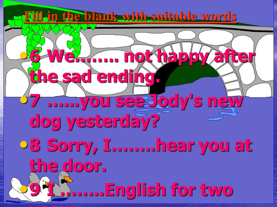 Fill in the blank with suitable words 6We…….. not happy after the sad ending. 6We…….. not happy after the sad ending. 7…...you see Jody's new dog yest