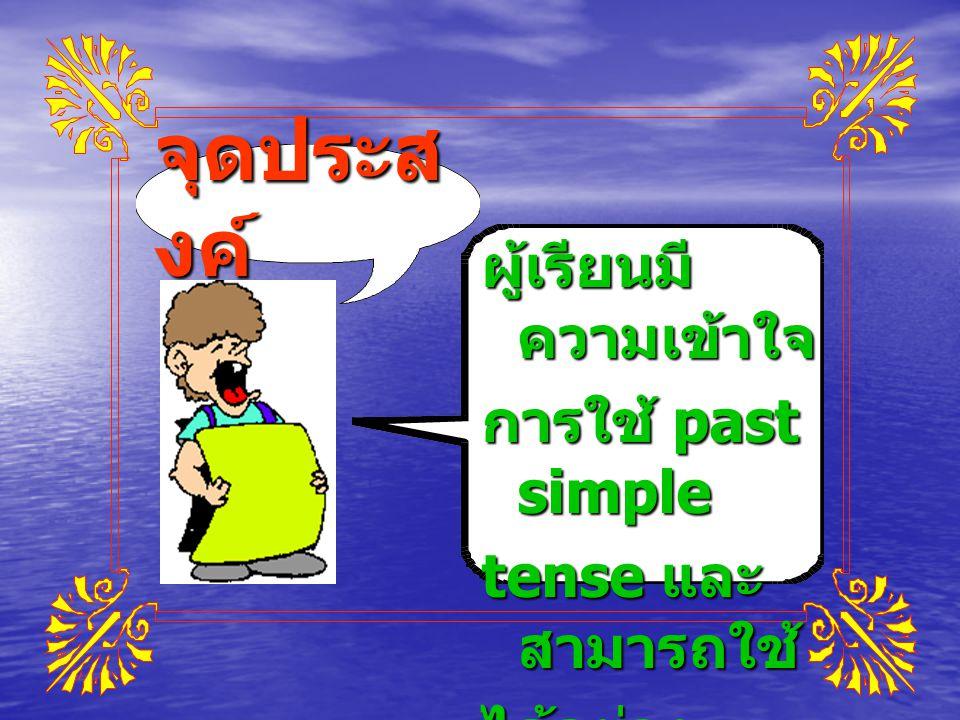 จุดประส งค์ ผู้เรียนมี ความเข้าใจ การใช้ past simple tense และ สามารถใช้ ได้อย่าง ถูกต้อง