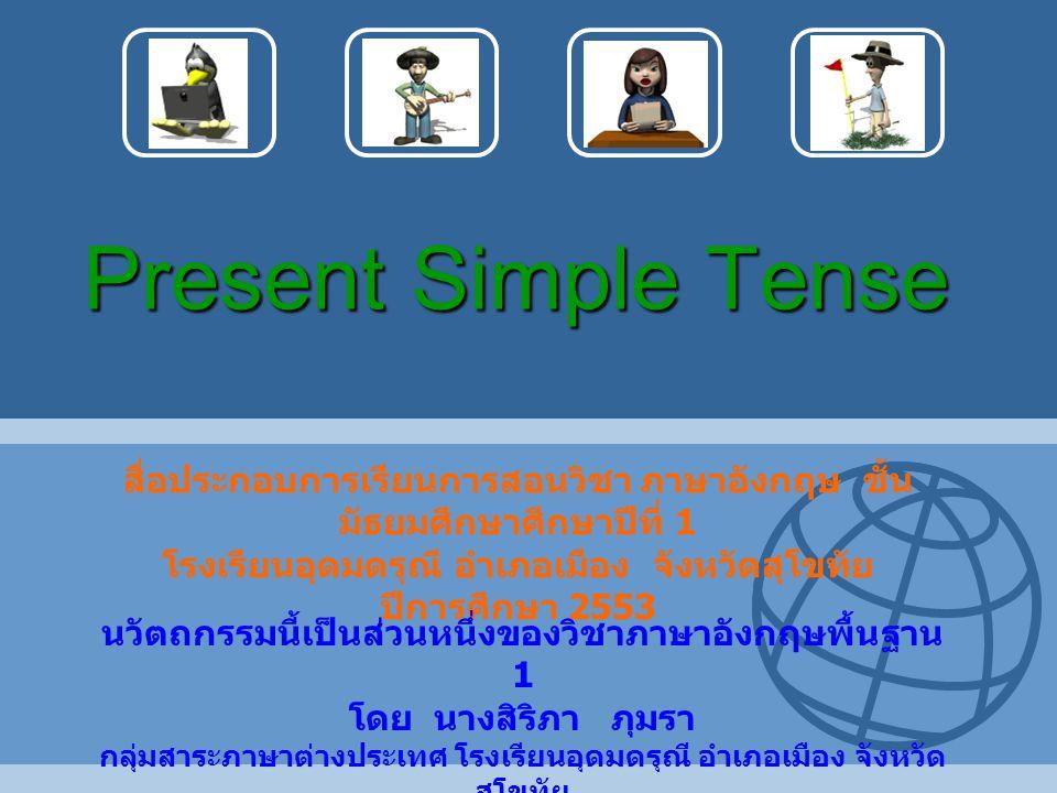 Present Simple Tense สื่อประกอบการเรียนการสอนวิชา ภาษาอังกฤษ ชั้น มัธยมศึกษาศึกษาปีที่ 1 โรงเรียนอุดมดรุณี อำเภอเมือง จังหวัดสุโขทัย ปีการศึกษา 2553 น