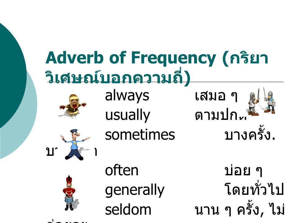 always เสมอ ๆ usually ตามปกติ sometimes บางครั้ง. บางเวลา often บ่อย ๆ generally โดยทั่วไป seldom นาน ๆ ครั้ง, ไม่ ค่อยจะ never ไม่เคย Adverb of Frequ