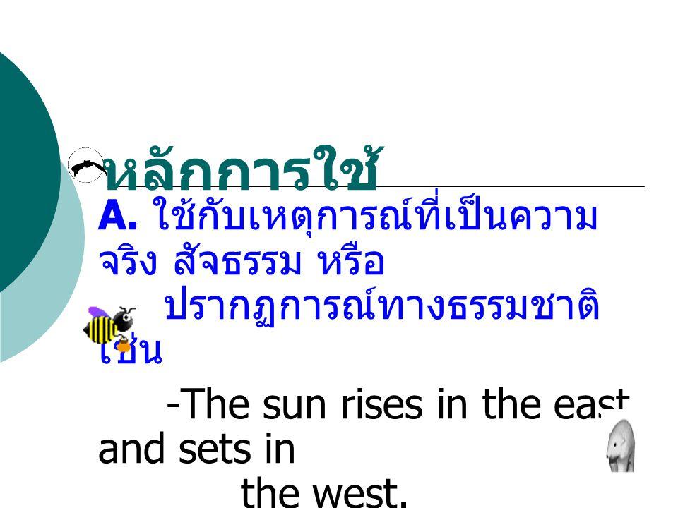 หลักการใช้ A. ใช้กับเหตุการณ์ที่เป็นความ จริง สัจธรรม หรือ ปรากฏการณ์ทางธรรมชาติ เช่น -The sun rises in the east and sets in the west. - A dog has fou