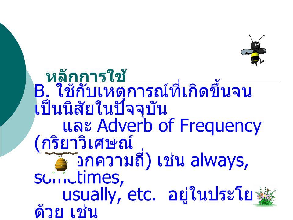 C: ใช้กับเหตุการณ์ที่เป็นกิจวัตรประจำวัน และจะมี Adverb of time ( กริยาวิเศษณ์บอกเวลา ) เช่น every day, every week, every ten minutes, etc.
