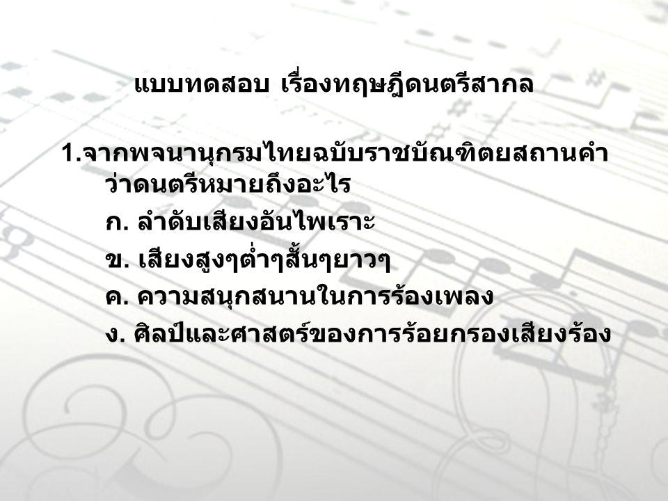 แบบทดสอบ เรื่องทฤษฎีดนตรีสากล 1. จากพจนานุกรมไทยฉบับราชบัณฑิตยสถานคำ ว่าดนตรีหมายถึงอะไร ก. ลำดับเสียงอันไพเราะ ข. เสียงสูงๆต่ำๆสั้นๆยาวๆ ค. ความสนุกส