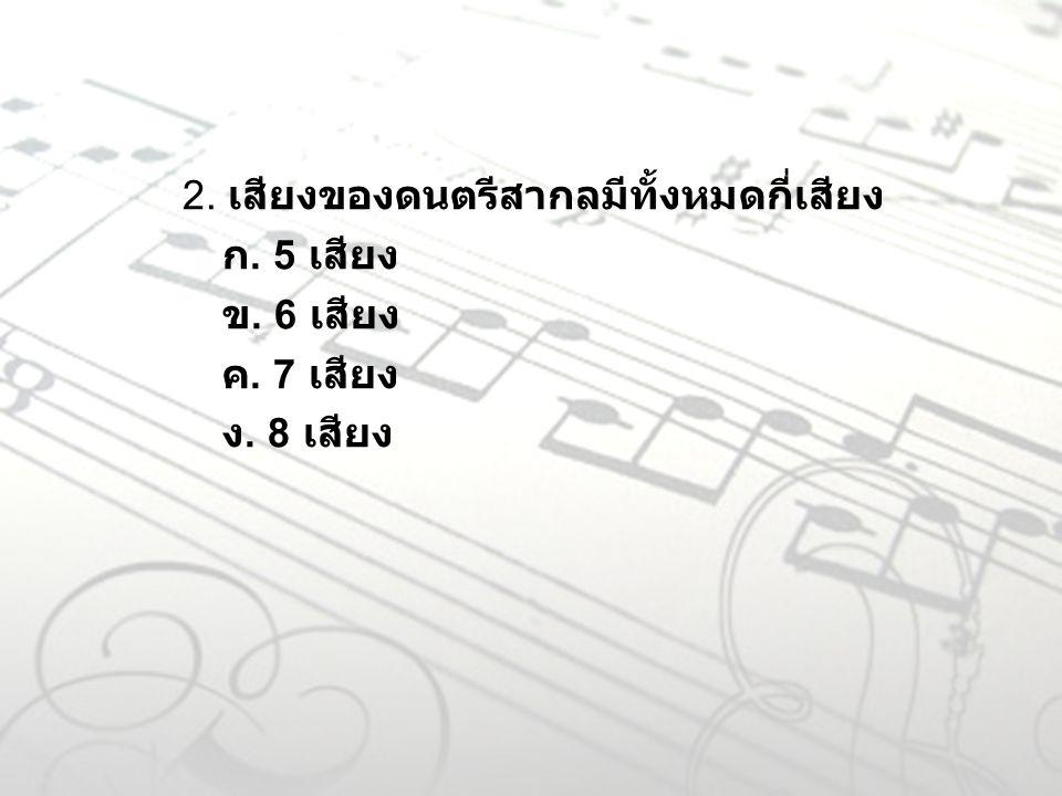 2. เสียงของดนตรีสากลมีทั้งหมดกี่เสียง ก. 5 เสียง ข. 6 เสียง ค. 7 เสียง ง. 8 เสียง