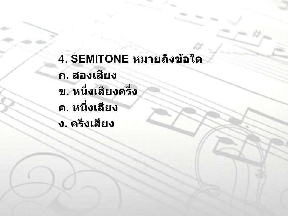 4. SEMITONE หมายถึงข้อใด ก. สองเสียง ข. หนึ่งเสียงครึ่ง ค. หนึ่งเสียง ง. ครึ่งเสียง