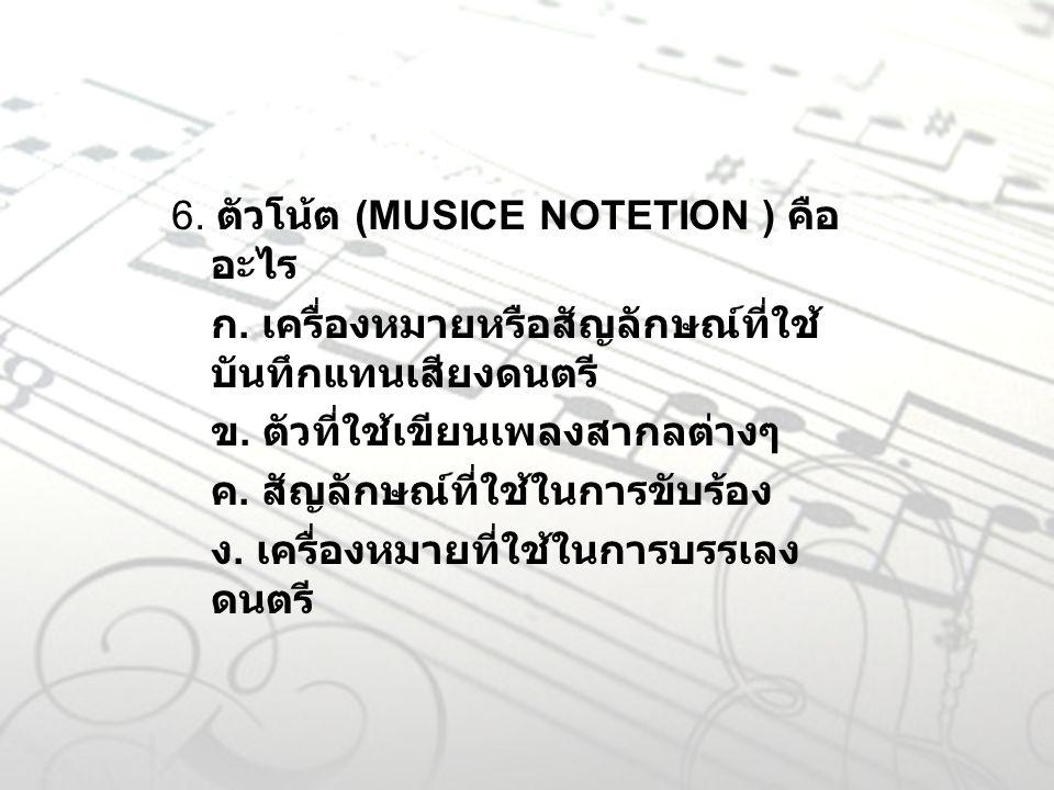 6. ตัวโน้ต (MUSICE NOTETION ) คือ อะไร ก. เครื่องหมายหรือสัญลักษณ์ที่ใช้ บันทึกแทนเสียงดนตรี ข. ตัวที่ใช้เขียนเพลงสากลต่างๆ ค. สัญลักษณ์ที่ใช้ในการขับ