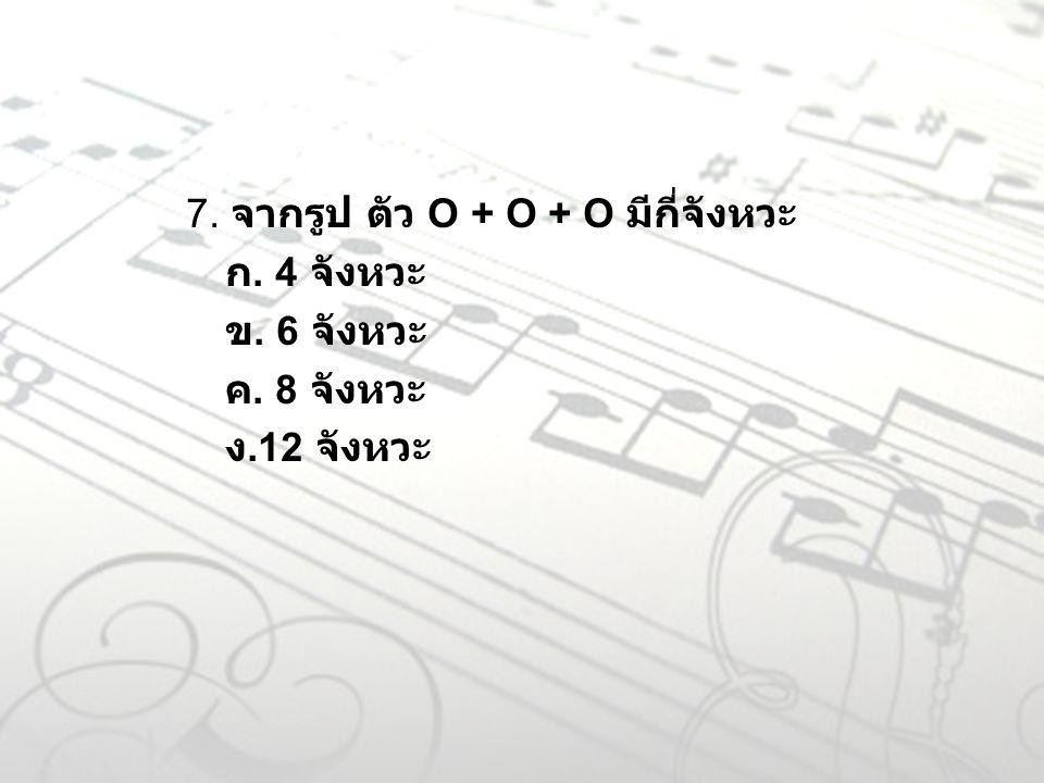 7. จากรูป ตัว O + O + O มีกี่จังหวะ ก. 4 จังหวะ ข. 6 จังหวะ ค. 8 จังหวะ ง.12 จังหวะ