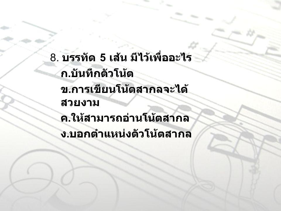 8. บรรทัด 5 เส้น มีไว้เพื่ออะไร ก. บันทึกตัวโน้ต ข. การเขียนโน้ตสากลจะได้ สวยงาม ค. ให้สามารถอ่านโน้ตสากล ง. บอกตำแหน่งตัวโน้ตสากล
