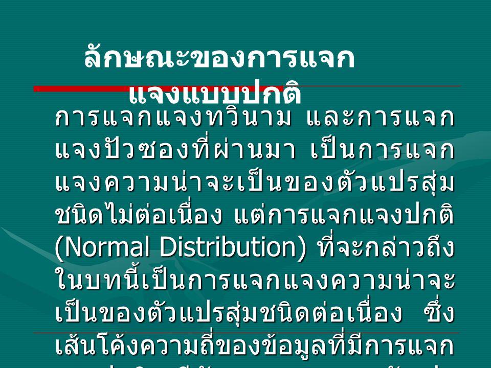 การแจกแจงทวินาม และการแจก แจงปัวซองที่ผ่านมา เป็นการแจก แจงความน่าจะเป็นของตัวแปรสุ่ม ชนิดไม่ต่อเนื่อง แต่การแจกแจงปกติ (Normal Distribution) ที่จะกล่าวถึง ในบทนี้เป็นการแจกแจงความน่าจะ เป็นของตัวแปรสุ่มชนิดต่อเนื่อง ซึ่ง เส้นโค้งความถี่ของข้อมูลที่มีการแจก แจงปกติจะมีลักษณะสมมาตร ดังรูป ลักษณะของการแจก แจงแบบปกติ