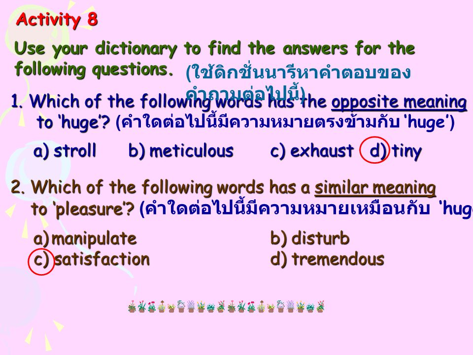 Activity 8 Use your dictionary to find the answers for the following questions. 1.Which of the following words has the opposite meaning to 'huge'? to