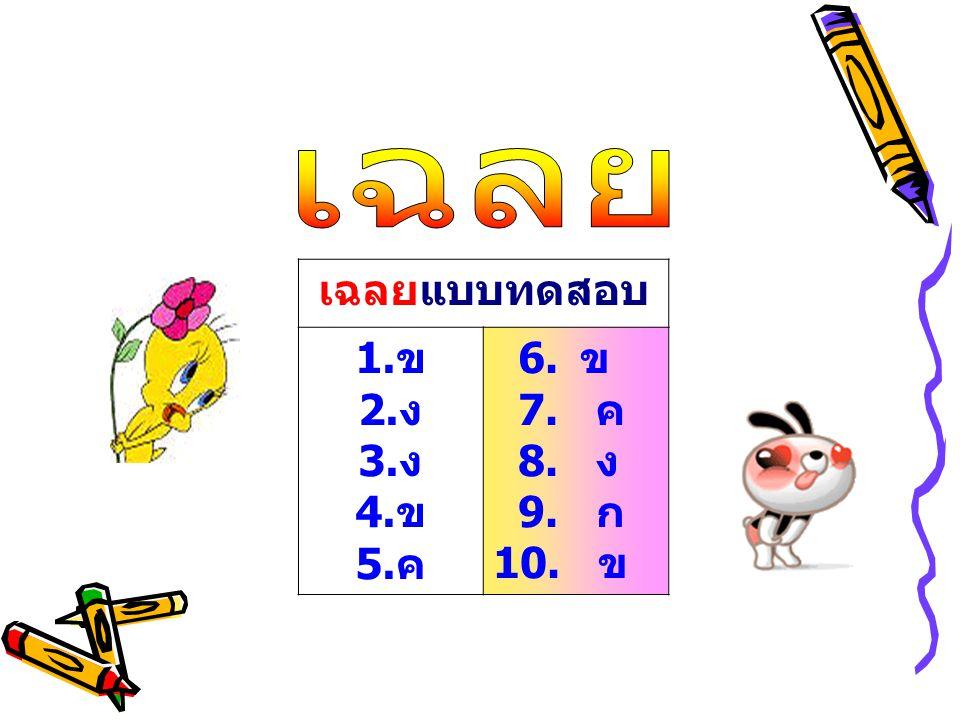 เฉลยแบบทดสอบ 1. ข 2. ง 3. ง 4. ข 5. ค 6. ข 7. ค 8. ง 9. ก 10. ข