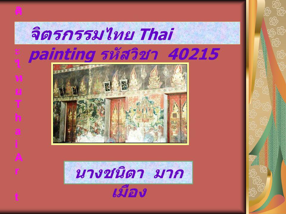 ศิ ล ป ะ ไ ท ย T h a i A r t จิตรกรรม ไทย Thai painting รหัสวิชา 40215 นางชนิตา มาก เมือง