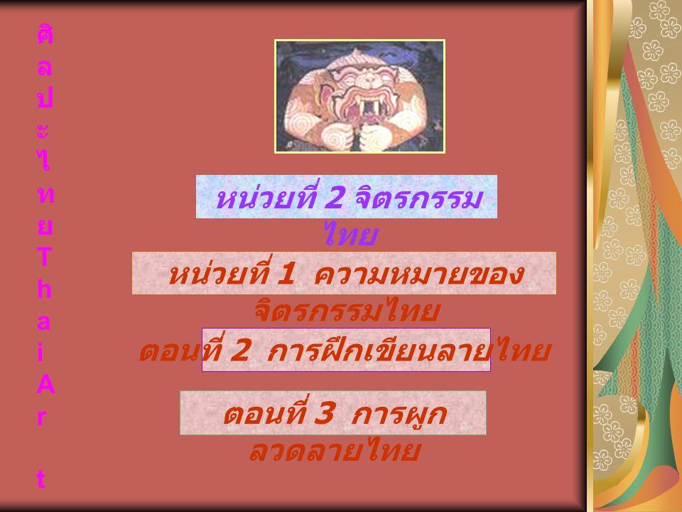 ศิ ล ป ะ ไ ท ย T h a i A r t หน่วยที่ 2 จิตรกรรม ไทย ตอนที่ 2 การฝึกเขียนลายไทย ตอนที่ 3 การผูก ลวดลายไทย หน่วยที่ 1 ความหมายของ จิตรกรรมไทย