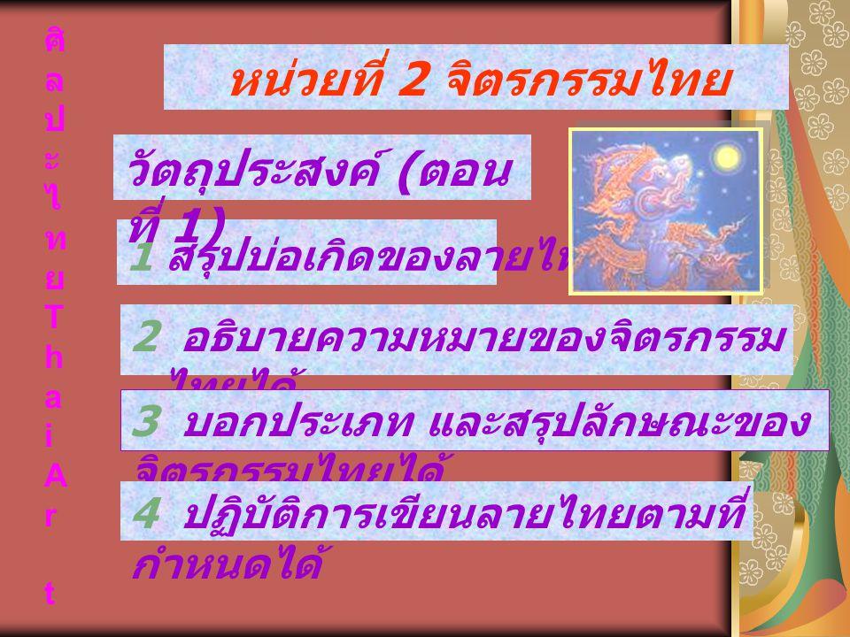 ศิ ล ป ะ ไ ท ย T h a i A r t 2 อธิบายความหมายของจิตรกรรม ไทยได้ หน่วยที่ 2 จิตรกรรมไทย 1 สรุปบ่อเกิดของลายไทยได้ 3 บอกประเภท และสรุปลักษณะของ จิตรกรรม