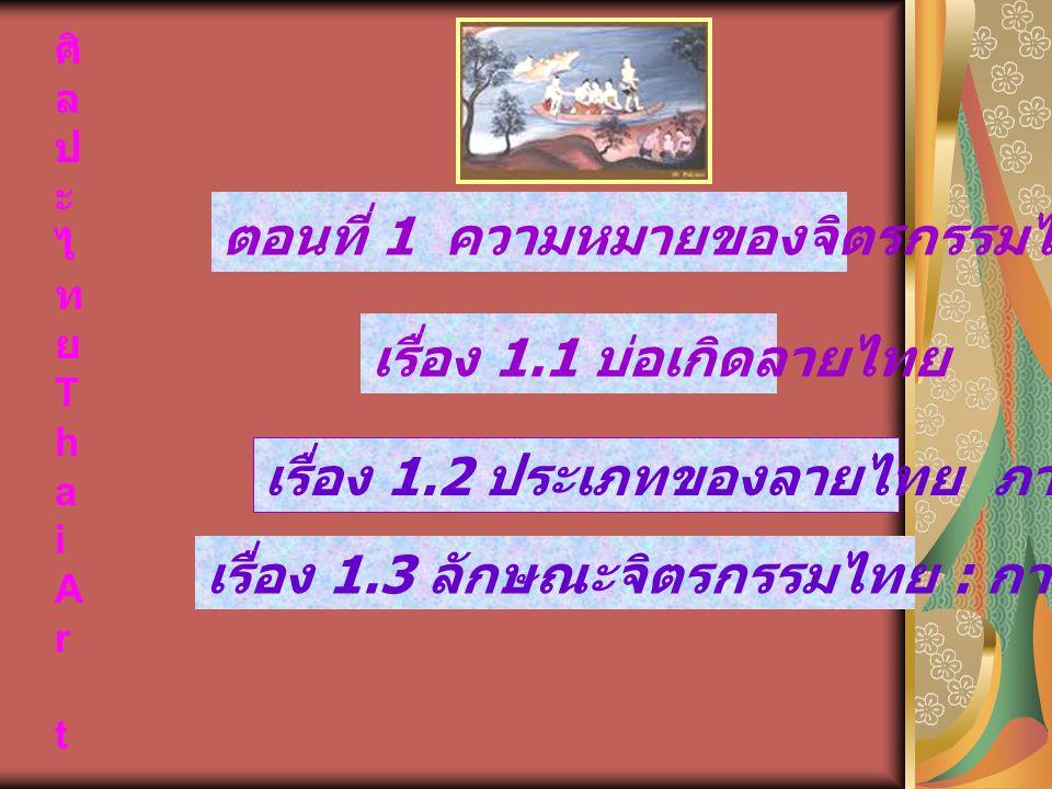 ศิ ล ป ะ ไ ท ย T h a i A r t ตอนที่ 1 ความหมายของจิตรกรรมไทย เรื่อง 1.1 บ่อเกิดลายไทย เรื่อง 1.2 ประเภทของลายไทย ภาพไทย เรื่อง 1.3 ลักษณะจิตรกรรมไทย :