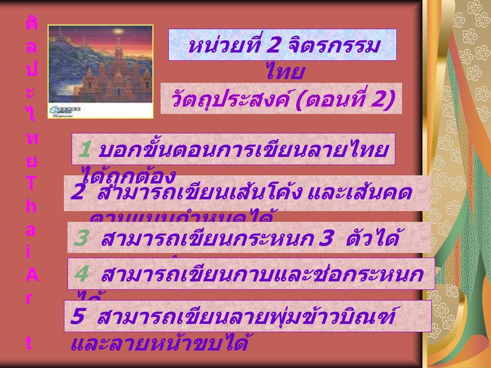ศิ ล ป ะ ไ ท ย T h a i A r t 2 สามารถเขียนเส้นโค้ง และเส้นคด ตามแบบกำหนดได้ หน่วยที่ 2 จิตรกรรม ไทย 1 บอกขั้นตอนการเขียนลายไทย ได้ถูกต้อง 3 สามารถเขีย