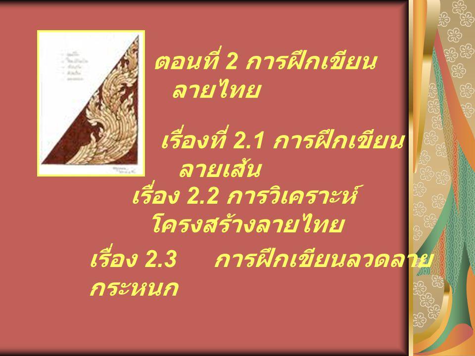 ตอนที่ 2 การฝึกเขียน ลายไทย เรื่องที่ 2.1 การฝึกเขียน ลายเส้น เรื่อง 2.2 การวิเคราะห์ โครงสร้างลายไทย เรื่อง 2.3 การฝึกเขียนลวดลาย กระหนก