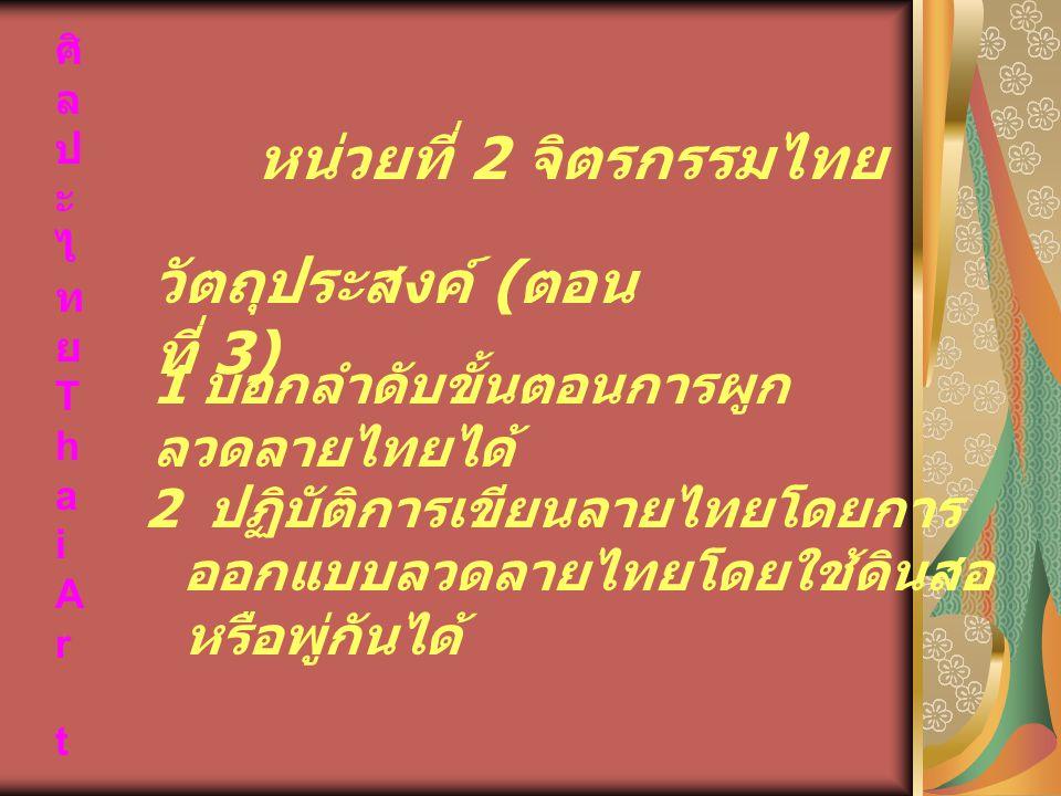 ศิ ล ป ะ ไ ท ย T h a i A r t 2 ปฏิบัติการเขียนลายไทยโดยการ ออกแบบลวดลายไทยโดยใช้ดินสอ หรือพู่กันได้ หน่วยที่ 2 จิตรกรรมไทย 1 บอกลำดับขั้นตอนการผูก ลวด