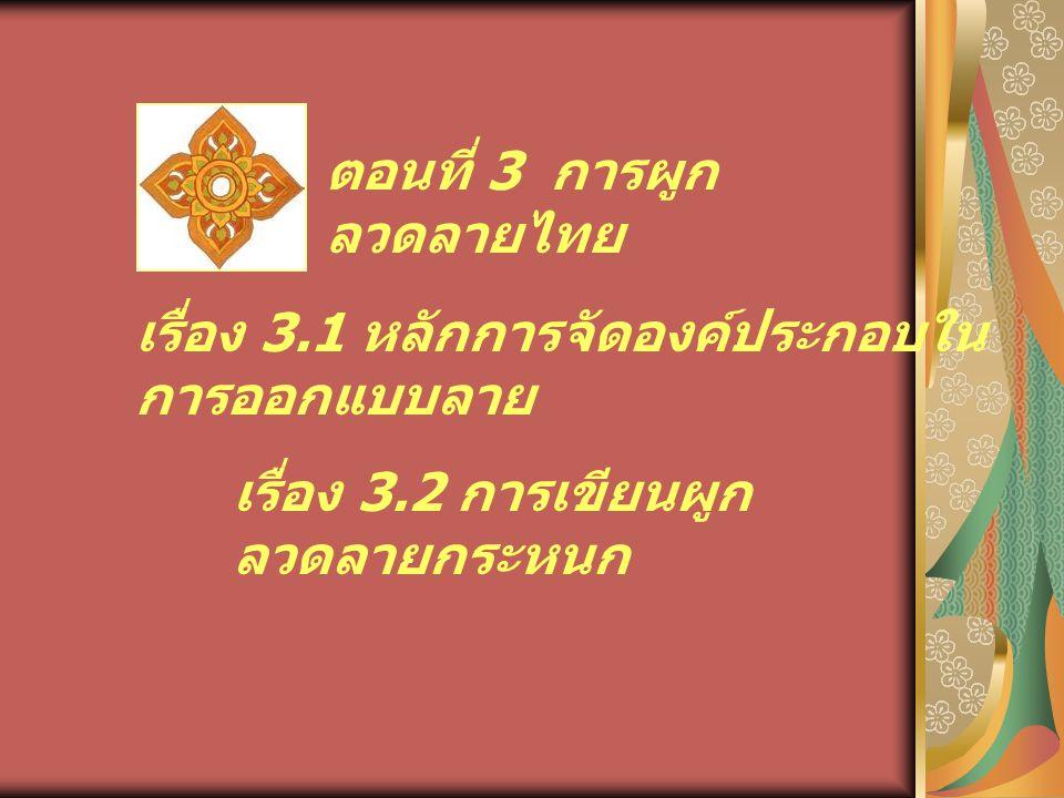 ตอนที่ 3 การผูก ลวดลายไทย เรื่อง 3.1 หลักการจัดองค์ประกอบใน การออกแบบลาย เรื่อง 3.2 การเขียนผูก ลวดลายกระหนก