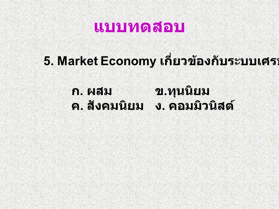 5.Market Economy เกี่ยวข้องกับระบบเศรษฐกิจแบบใด ก.