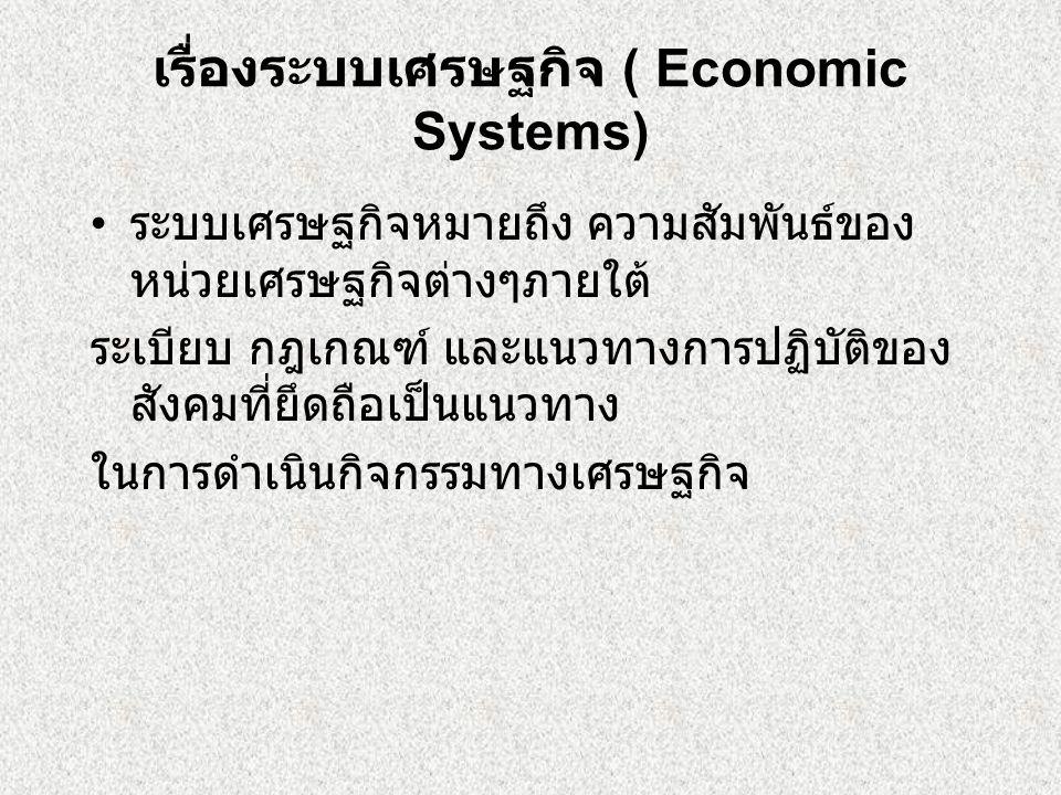 เรื่องระบบเศรษฐกิจ ( Economic Systems) ระบบเศรษฐกิจหมายถึง ความสัมพันธ์ของ หน่วยเศรษฐกิจต่างๆภายใต้ ระเบียบ กฎเกณฑ์ และแนวทางการปฏิบัติของ สังคมที่ยึดถือเป็นแนวทาง ในการดำเนินกิจกรรมทางเศรษฐกิจ