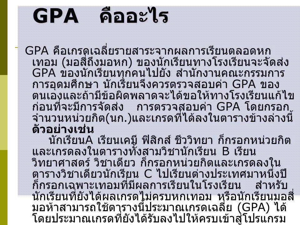 GPA คืออะไร GPA คือเกรดเฉลี่ยรายสาระจากผลการเรียนตลอดหก เทอม ( มอสี่ถึงมอหก ) ของนักเรียนทางโรงเรียนจะจัดส่ง GPA ของนักเรียนทุกคนไปยัง สำนักงานคณะกรรม